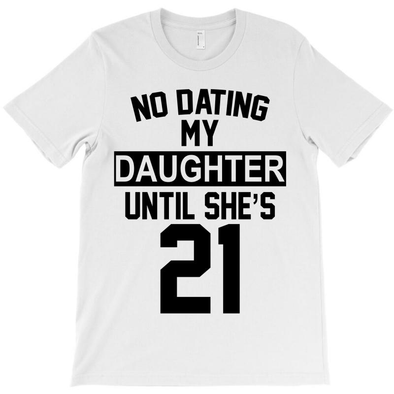 No Dating  My Daughter Until She's 21 T-shirt | Artistshot