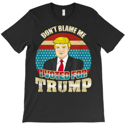 I Voted For Trump Don't Blame Me T-shirt Designed By Kakashop