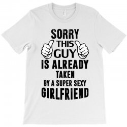 Sorry This Guy Is Already Taken By A Super Sexy Girlfriend T-Shirt | Artistshot