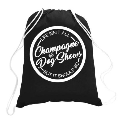 Life Isnt All Champagne And Dog Shows Drawstring Bags Designed By Ismi