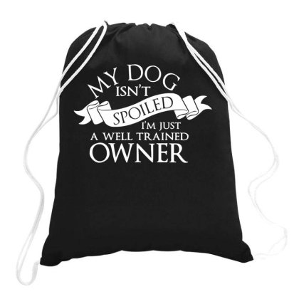 My Dog Isnt Spoiled Im Just A Well Trained Owner Drawstring Bags Designed By Ismi