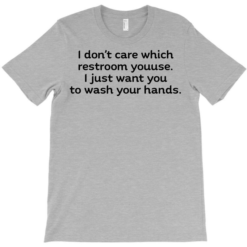 I Dont Care Which Restroom You Use I Just Want You To Wash Your Hands T Shirt T-shirt | Artistshot
