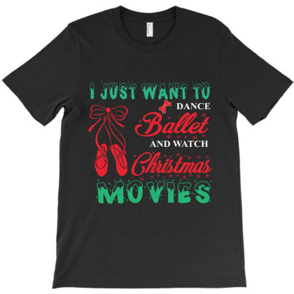 I Just Want To Dance Ballet And Watch Christmas Movie T-shirt Designed By Hoainv