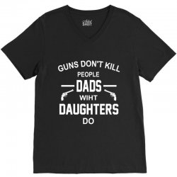 GUNS DON'T KILL PEOPLE  DADS WITH DAUGHTERS DO V-Neck Tee | Artistshot