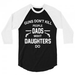 GUNS DON'T KILL PEOPLE  DADS WITH DAUGHTERS DO 3/4 Sleeve Shirt | Artistshot