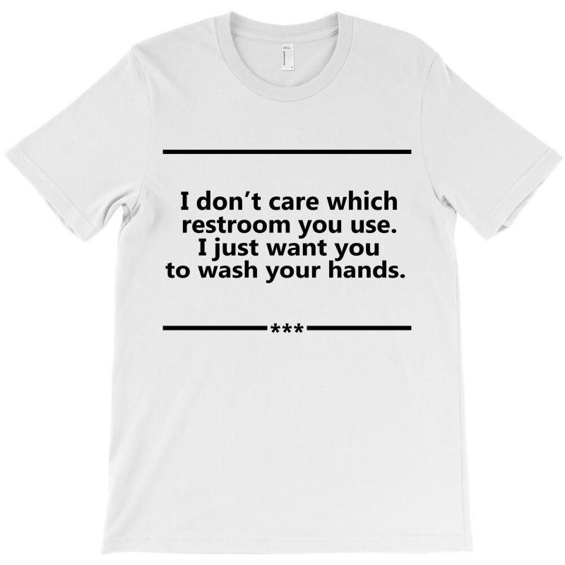 I Don't Care Which Restroom You Use. I Just Want You To Wash Your Hands. T-shirt | Artistshot