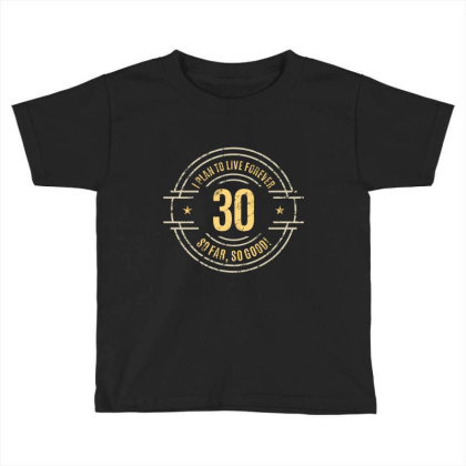 30 Years   I Plan To Live Forever   So Far, So Good! Toddler T-shirt Designed By Ale Ceconello