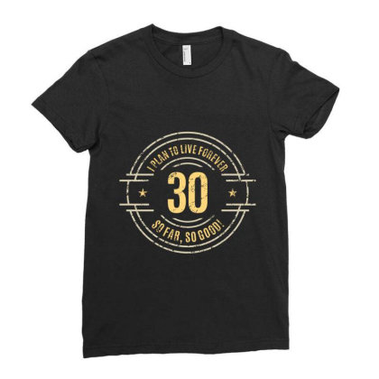 30 Years   I Plan To Live Forever   So Far, So Good! Ladies Fitted T-shirt Designed By Ale Ceconello