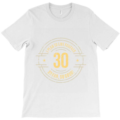 30 Years   I Plan To Live Forever   So Far, So Good! T-shirt Designed By Ale Ceconello