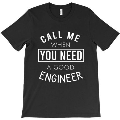 Call Me When You Need A Good Engineer T-shirt Designed By Cypryanus
