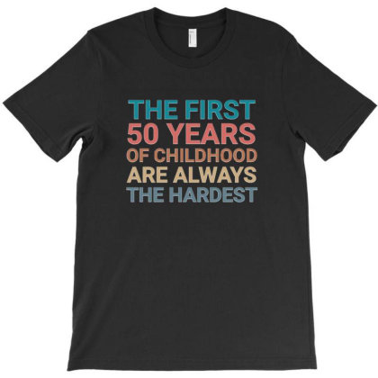 The First 50 Years Of Childhood Are Always The Hardest 50th Birthdays T-shirt Designed By Jack14