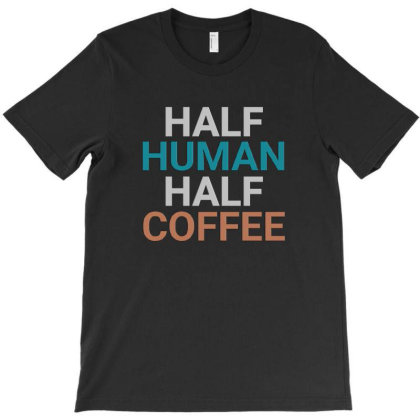 Half Human Half Coffee Funny Coffee Shirts Funny Coffee Slogan Tees T-shirt Designed By Jack14