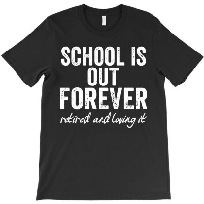School Is Out Forever Retired And Loving It T-shirt Designed By Funtee