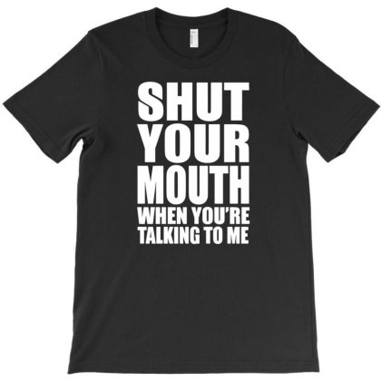Shut Your Mouth When You're Talking To Me T-shirt Designed By Enjang