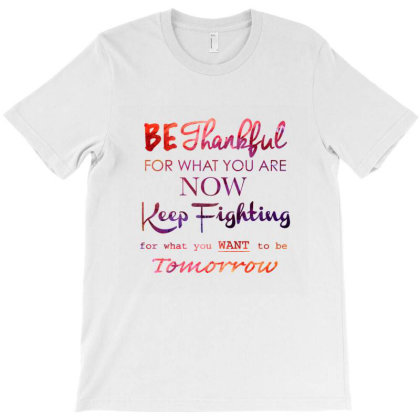 Be Thankful For What You Are Now Keep Fighting For What You Want To Be T-shirt Designed By Coşkun