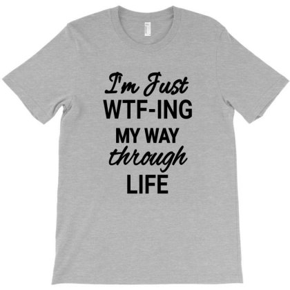 I'm Just Wft-ing My Way Through Life Funny Life Sayings Shirts T-shirt Designed By Jack14