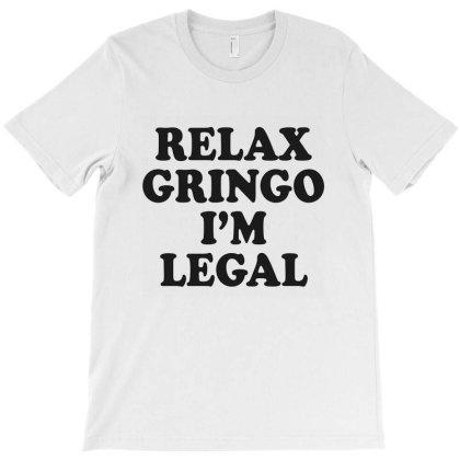 Relax Gringo I'm Legal T-shirt Designed By Hortoner