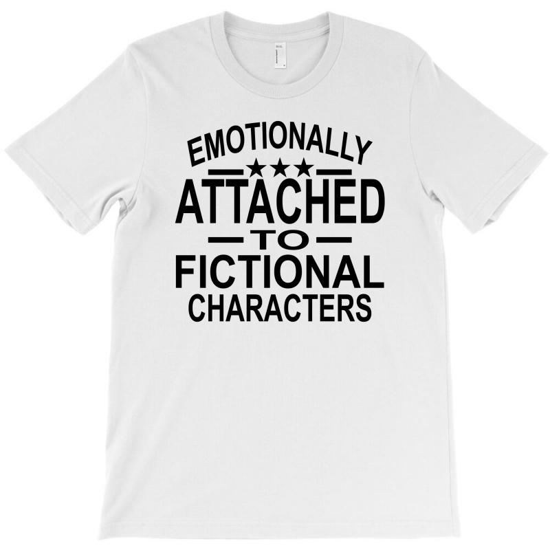 Emotionally Attached To Fictional Characters T-shirt | Artistshot