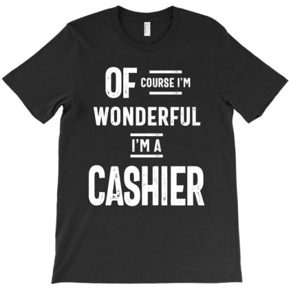 Of Course I'm Wonderful I'm A Cashier T-shirt Designed By Cidolopez