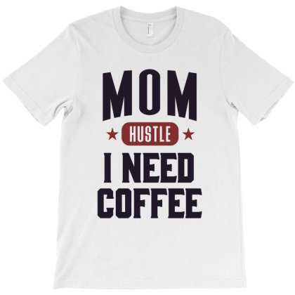 Mom Hustle I Need Coffee T-shirt Designed By Chris Ceconello