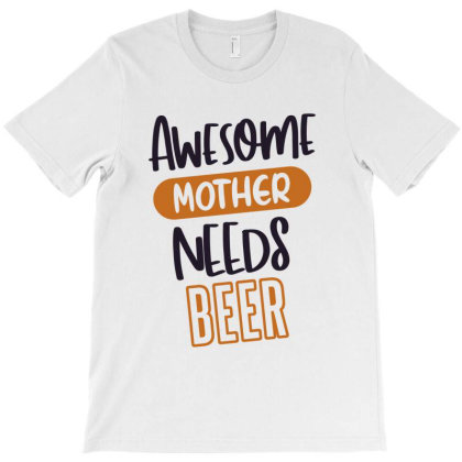 Awesome Mother Needs Beer T-shirt Designed By Chris Ceconello
