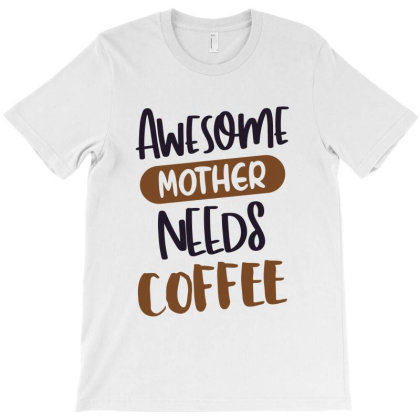 Awesome Mother Needs Coffee T-shirt Designed By Chris Ceconello
