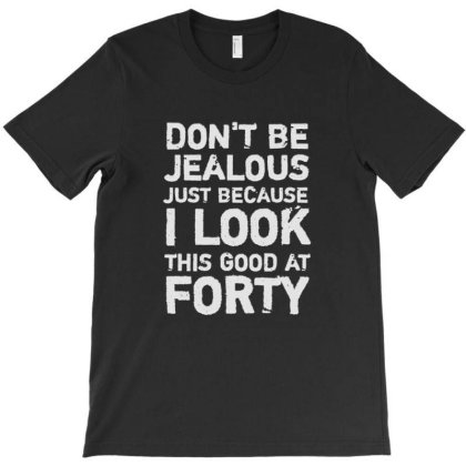 Don't Be Jealous Just Because I Look This Good At Forty T-shirt Designed By Jack14