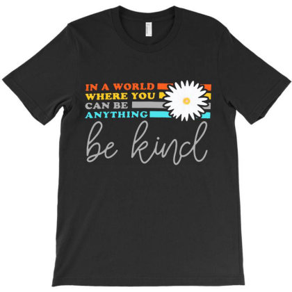 Be Kind    In A World Where Can Be Anything T-shirt Designed By Gelica Hits