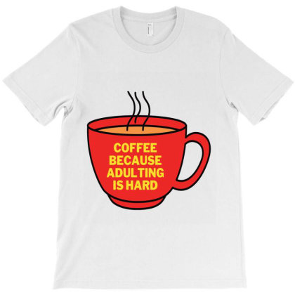 Coffee Because Adulting Is Hard T-shirt Designed By Artby_shikha