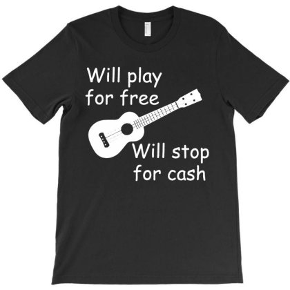 Will Play For Free Will Stop For Cash T-shirt Designed By Lyly