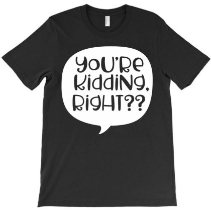 You're Kidding Right T-shirt Designed By Lyly
