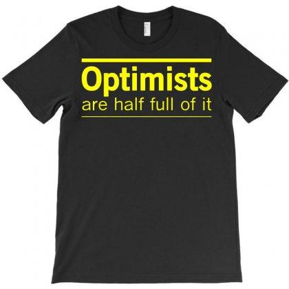Optimists Are Half Full Of It T-shirt Designed By Jafarnr1966
