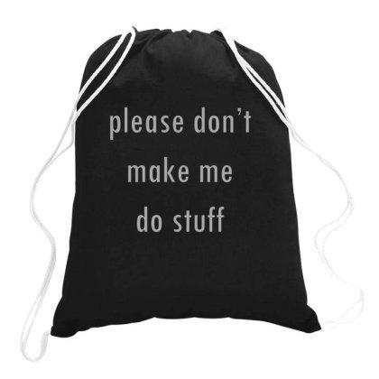 Please Don't Make Me Do Stuff Drawstring Bags Designed By Ruarthur