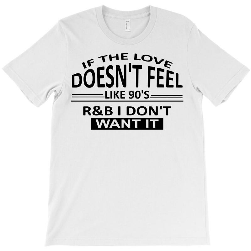 If The Love Doesn't Feel Like 90's R&b I Don't Want It T-shirt | Artistshot