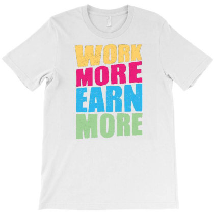 Work More Earn More T-shirt Designed By Dulart