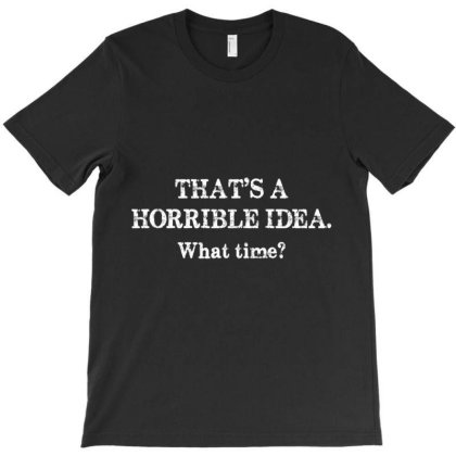 Horrible Idea What Time Graphic Novelty Sarcastic Funny T-shirt Designed By Home12
