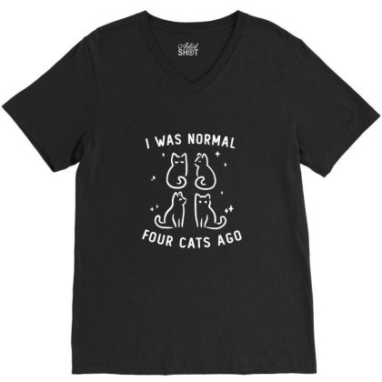 I Was Normal Four Cats Ago Funny Cute Gift V-neck Tee Designed By Blackstone