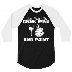 i just want to drink wine and paint w 3/4 Sleeve Shirt | Artistshot