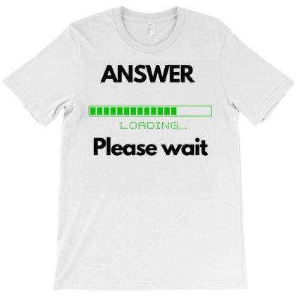 Answer Please Wait Loading T-shirt Designed By Ismi