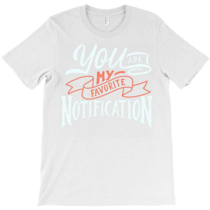 You Are My Favorite Notification T-shirt Designed By Dulart