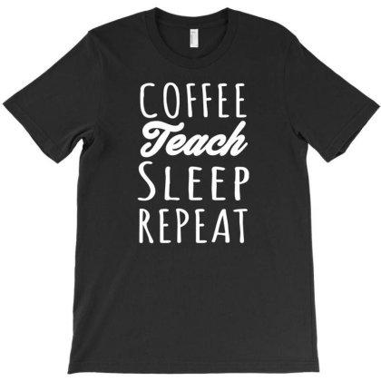 Coffee Teach Sleep Repeat T-shirt Designed By Ismi