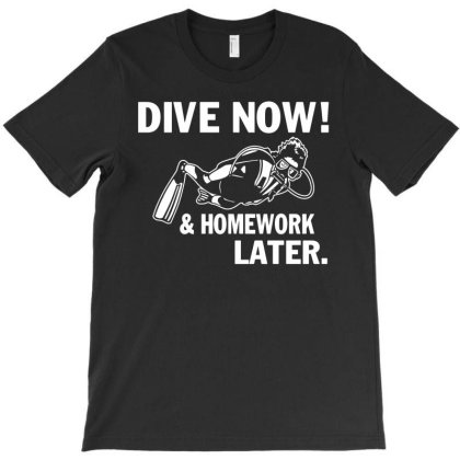 Dive Now & Homework Later T-shirt Designed By Ismi