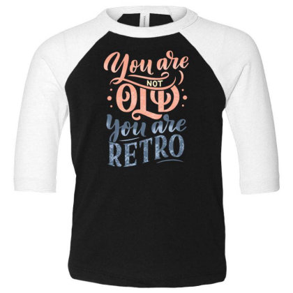 You Are Not Old You Are Retro Toddler 3/4 Sleeve Tee Designed By Dulart