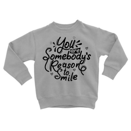 You Are Somebody's Reason To Smile 1 Toddler Sweatshirt Designed By Dulart