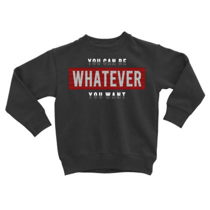 You Can Be Whatever You Want Toddler Sweatshirt Designed By Dulart