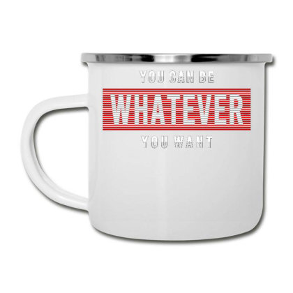 You Can Be Whatever You Want Camper Cup Designed By Dulart