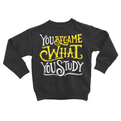 You Became What You Study Toddler Sweatshirt Designed By Dulart