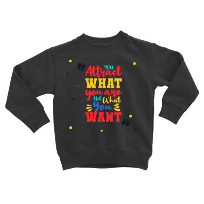 You Attract What You Are, Not What You Want Toddler Sweatshirt Designed By Dulart