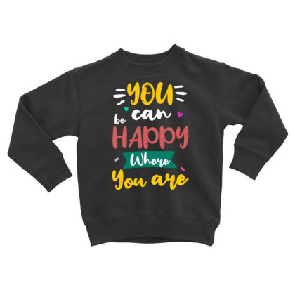 You Can Be Happy Where You Are Toddler Sweatshirt Designed By Dulart