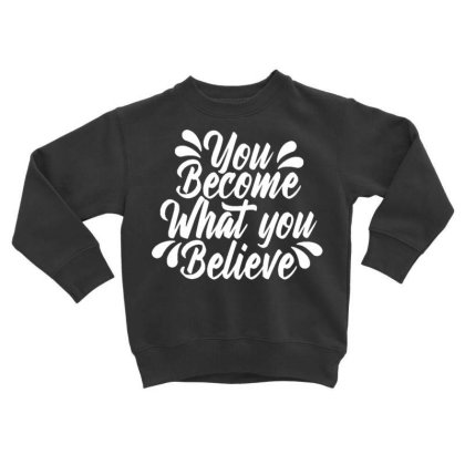 You Become What You Believe Toddler Sweatshirt Designed By Dulart